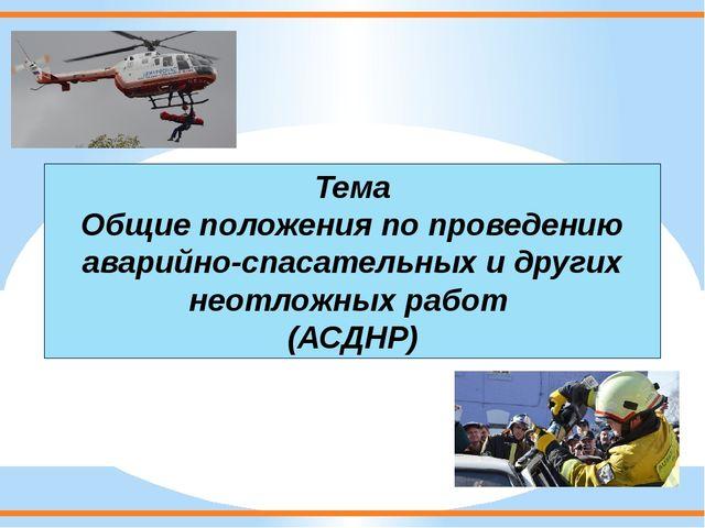 Тема Общие положения по проведению аварийно-спасательных и других неотложных...