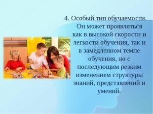 4. Особый тип обучаемости. Он может проявляться как в высокой скорости и легк