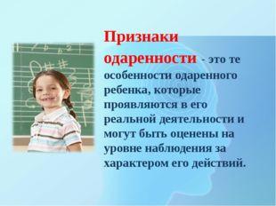 Признаки одаренности - это те особенности одаренного ребенка, которые проявля