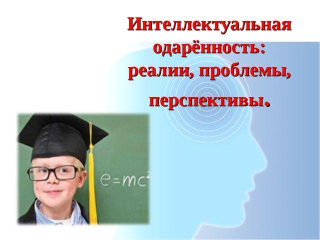 Интеллектуальная одарённость: реалии, проблемы, перспективы.