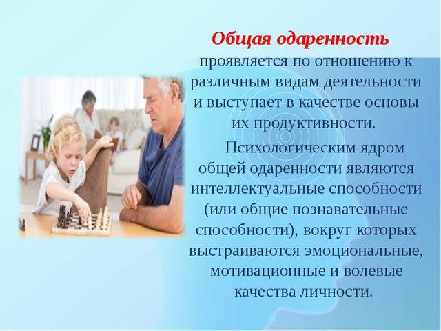 Общая одаренность проявляется по отношению к различным видам деятельности и...