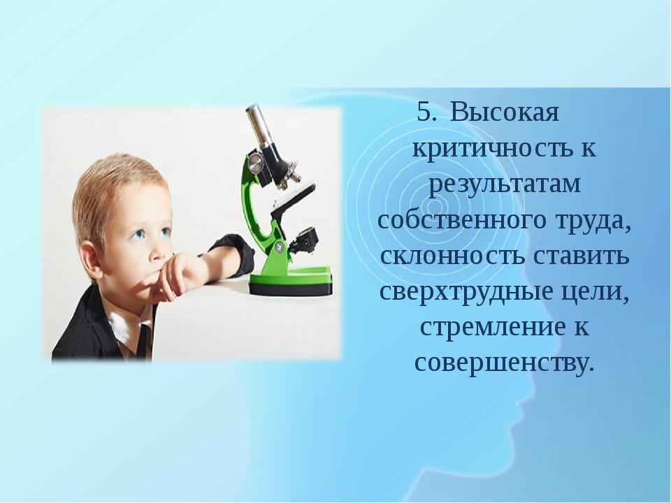 Высокая критичность к результатам собственного труда, склонность ставить свер...