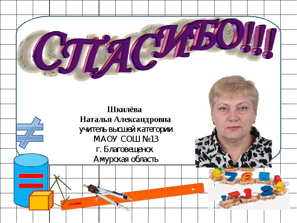 Шкилёва Наталья Александровна учитель высшей категории МАОУ СОШ №13 г. Благо...
