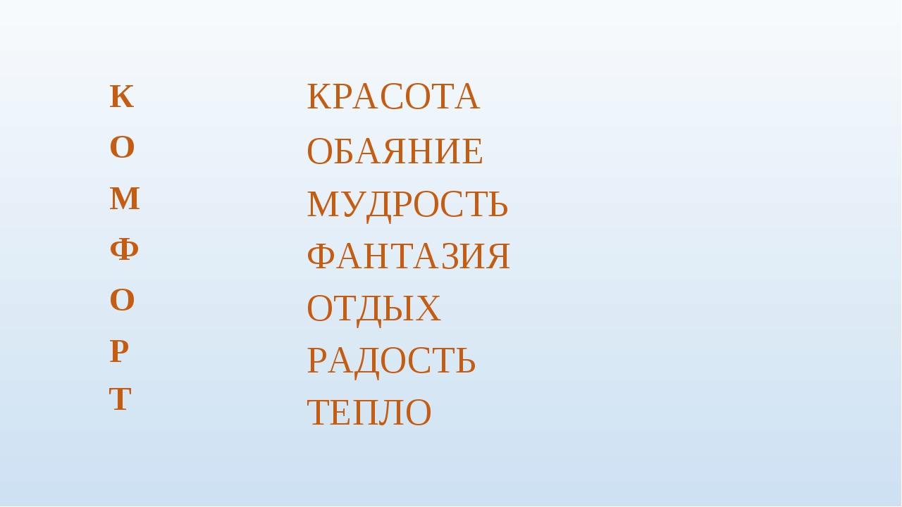 К О М Ф О Р Т КРАСОТА ОБАЯНИЕ МУДРОСТЬ ФАНТАЗИЯ ОТДЫХ РАДОСТЬ ТЕПЛО