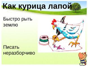 Как курица лапой Быстро рыть землю Писать неразборчиво