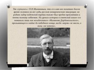 Так случилось с П.Н.Милюковым, что его имя как политика долгое время склоняла