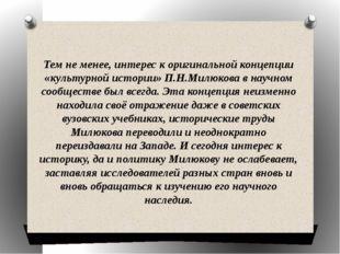 Тем не менее, интерес к оригинальной концепции «культурной истории» П.Н.Милюк
