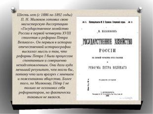 Шесть лет (с 1886 по 1892 годы) П. Н. Милюков готовил свою магистерскую диссе