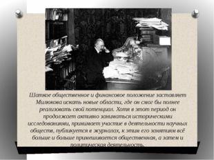 Шаткое общественное и финансовое положение заставляет Милюкова искать новые о