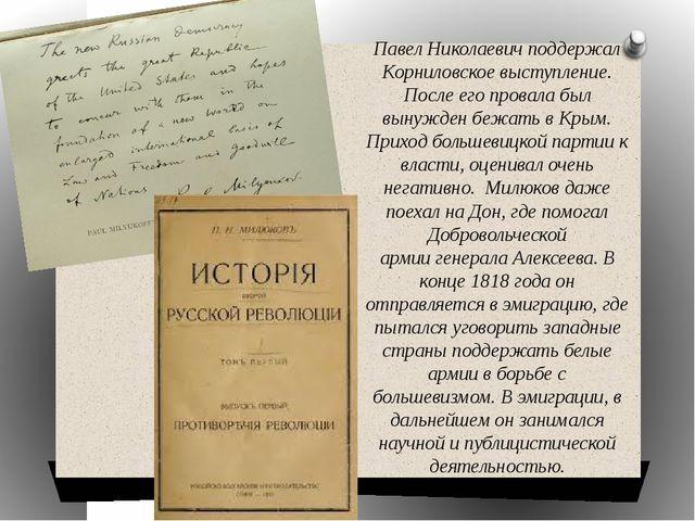 Павел Николаевич поддержал Корниловское выступление. После его провала был вы...