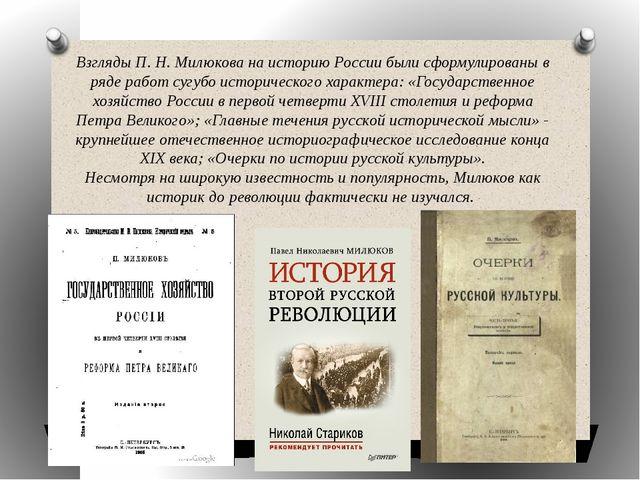 Взгляды П. Н. Милюкова на историю России были сформулированы в ряде работ суг...