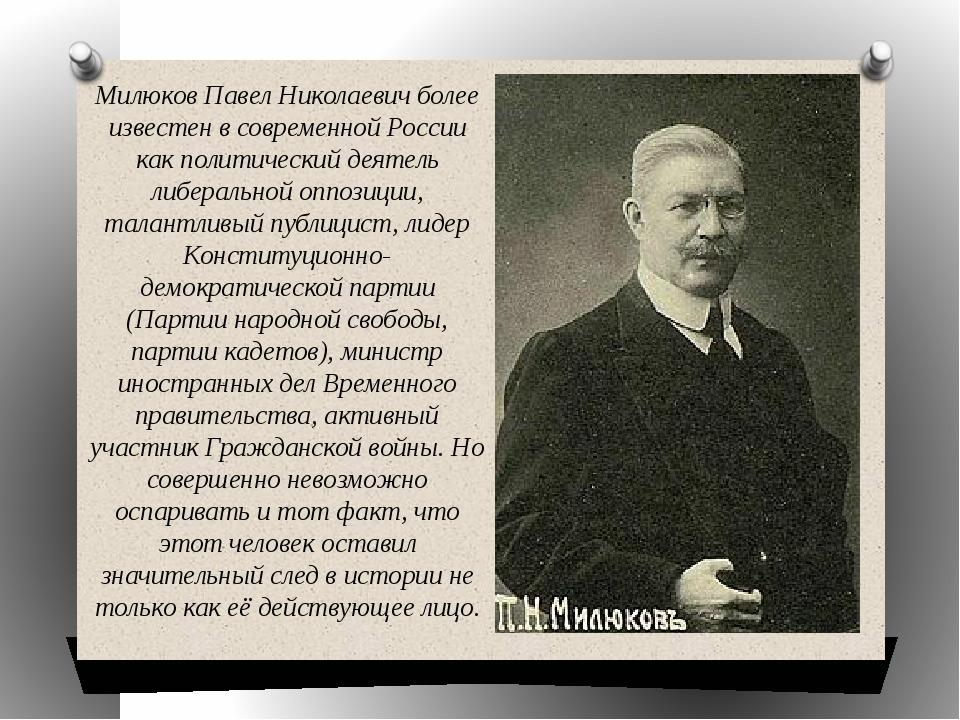 Милюков Павел Николаевич более известен в современной России как политический...