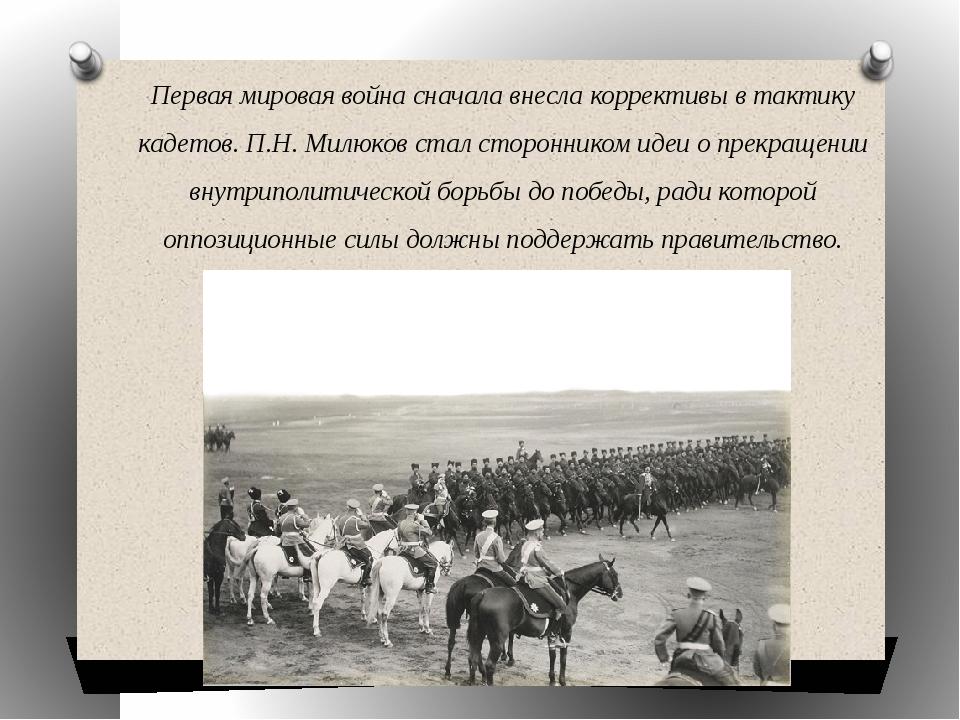 Первая мировая война сначала внесла коррективы в тактику кадетов. П.Н. Милюко...