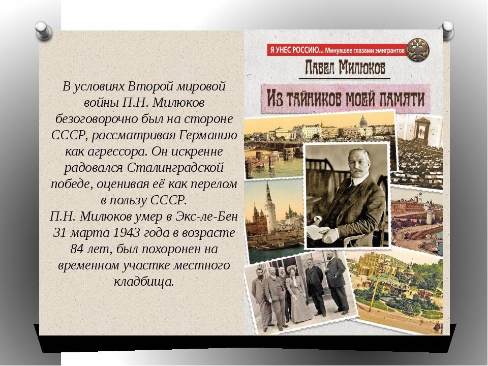 В условиях Второй мировой войны П.Н. Милюков безоговорочно был на стороне ССС...