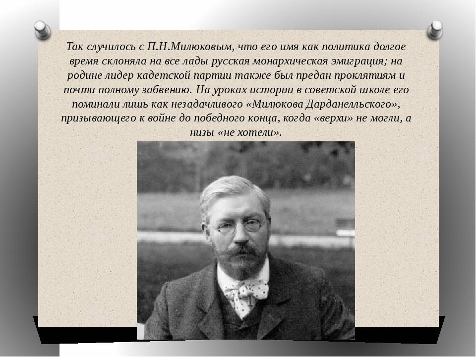 Так случилось с П.Н.Милюковым, что его имя как политика долгое время склоняла...