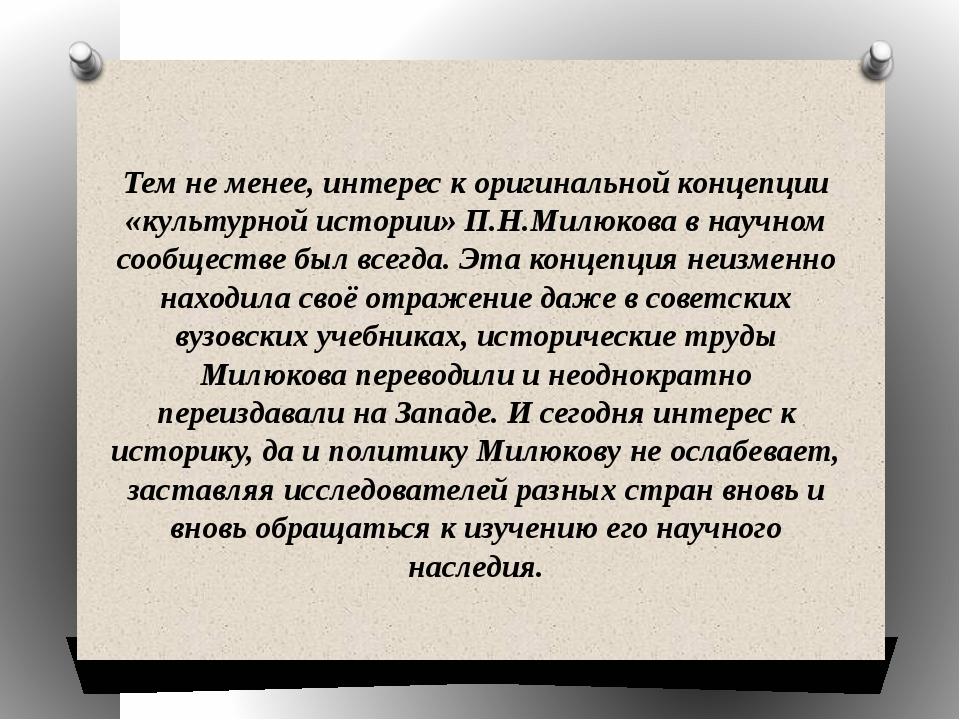 Тем не менее, интерес к оригинальной концепции «культурной истории» П.Н.Милюк...