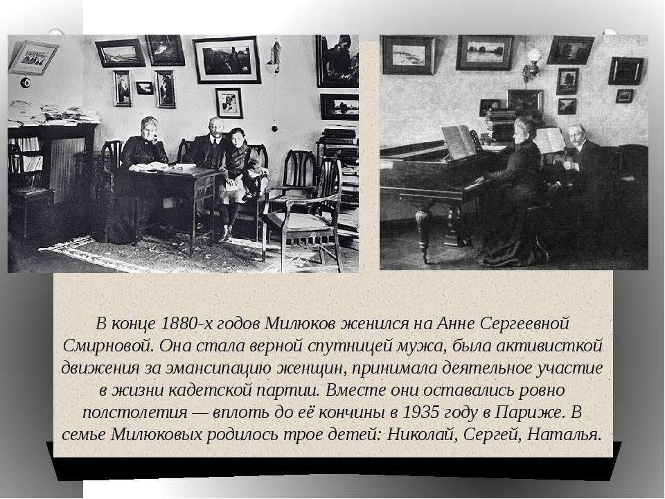 В конце 1880-х годов Милюков женился на Анне Сергеевной Смирновой. Она стала...