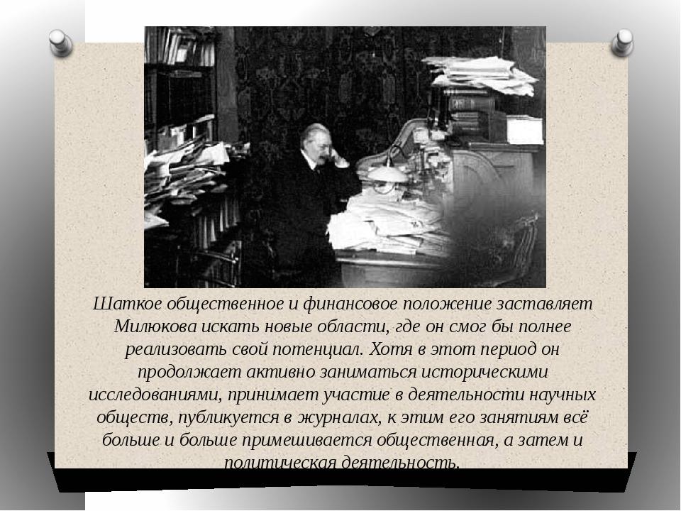 Шаткое общественное и финансовое положение заставляет Милюкова искать новые о...
