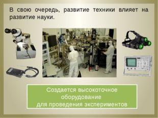 В свою очередь, развитие техники влияет на развитие науки. Создается высокот