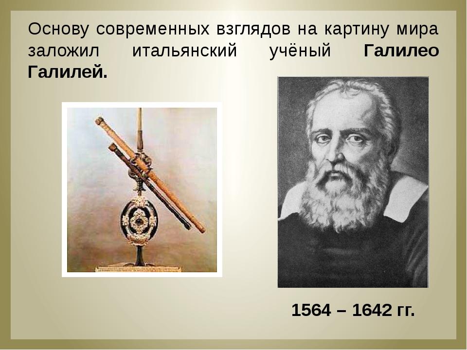 Основу современных взглядов на картину мира заложил итальянский учёный Галил...