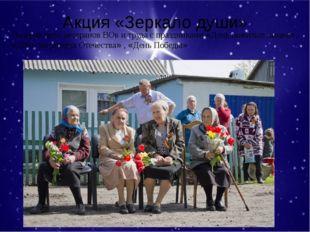 Акция «Зеркало души» Поздравляем ветеранов ВОв и труда с праздниками «День по