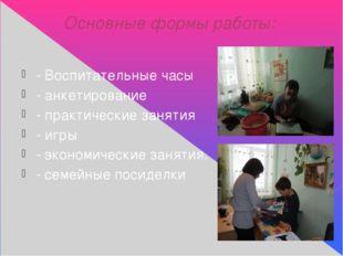 Основные формы работы: - Воспитательные часы - анкетирование - практические з
