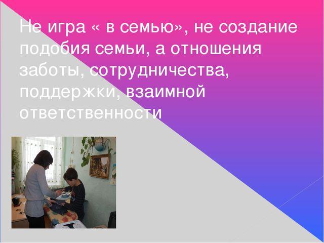 Не игра « в семью», не создание подобия семьи, а отношения заботы, сотруднич...