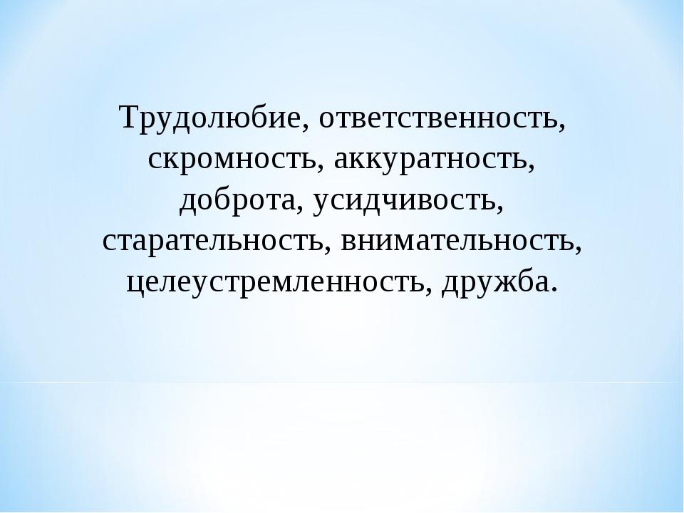 Трудолюбие, ответственность, скромность, аккуратность, доброта, усидчивость,...