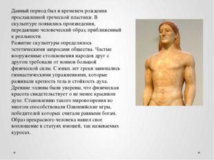 Данный период был и временем рождения прославленной греческой пластики. В ску