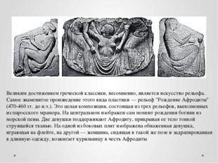 Великим достижением греческой классики, несомненно, является искусство рельеф
