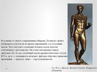 В отличие от своего современника Мирона, Поликлет любил изображать атлетов не