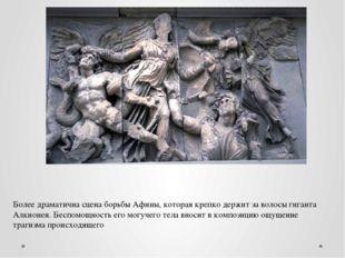 Более драматична сцена борьбы Афины, которая крепко держит за волосы гиганта