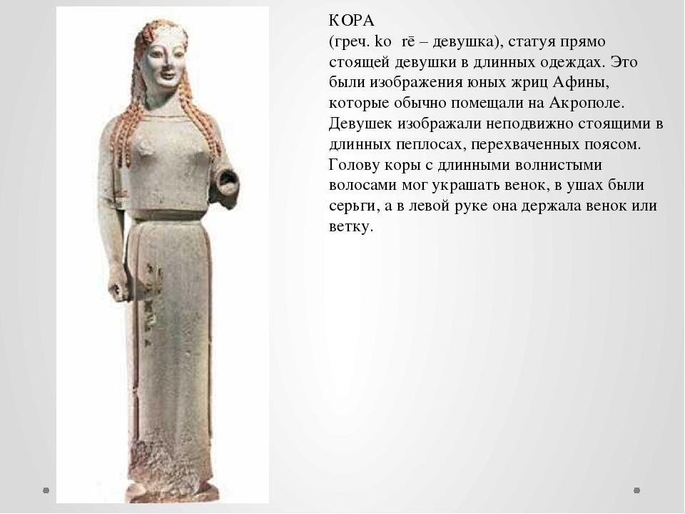 КОРА (греч. kó rē – девушка), статуя прямо стоящей девушки в длинных одеждах...
