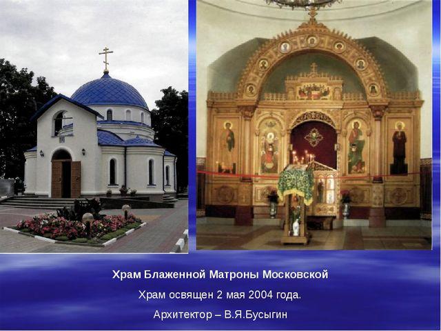 Храм Блаженной Матроны Московской Храм освящен 2 мая 2004 года. Архитектор –...