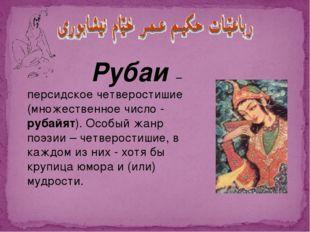 Рубаи – персидское четверостишие (множественное число - рубайят). Особый жан
