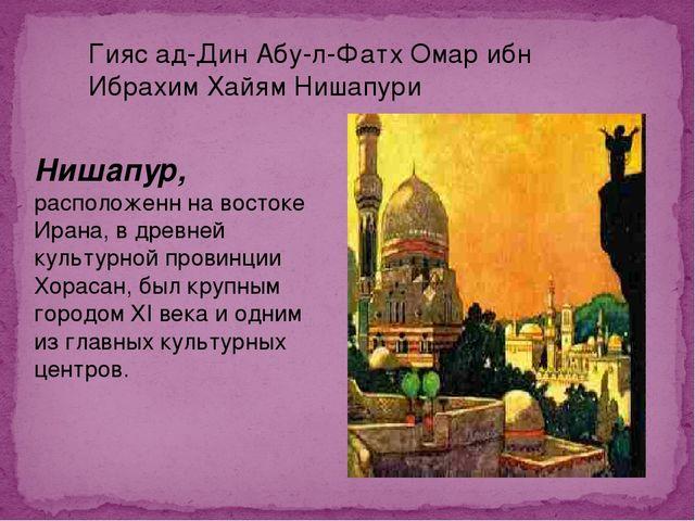 Гияс ад-Дин Абу-л-Фатх Омар ибн Ибрахим Хайям Нишапури Нишапур, расположенн н...