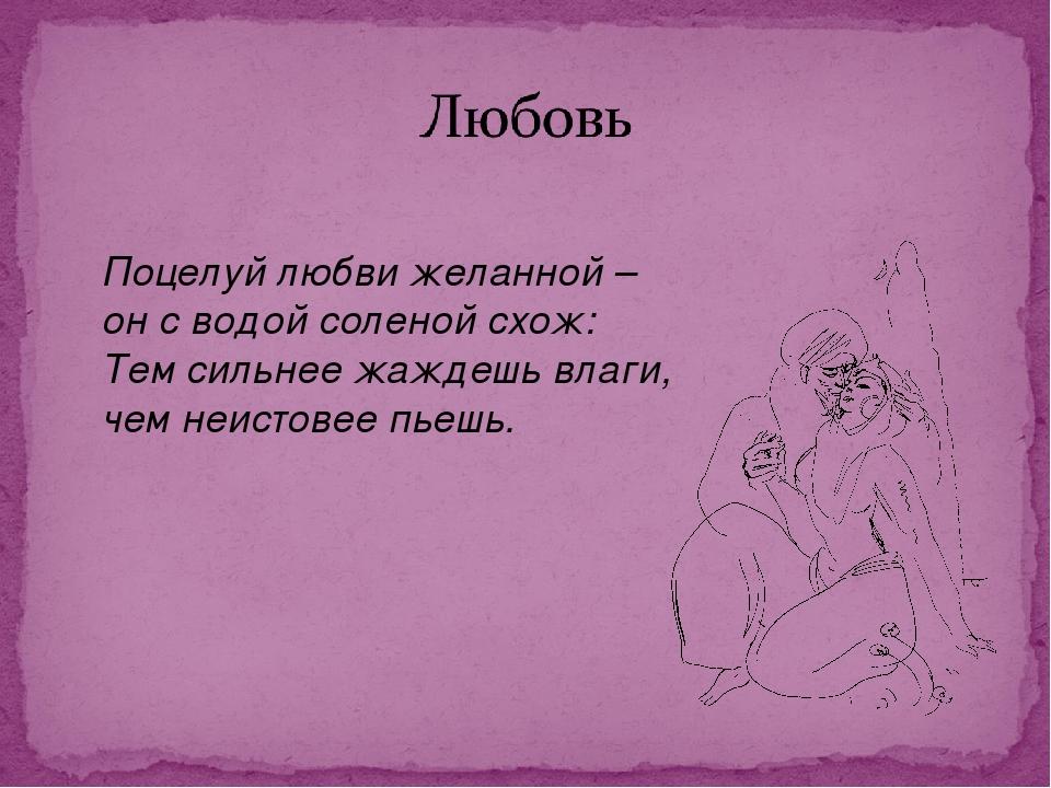 Поцелуй любви желанной – он с водой соленой схож: Тем сильнее жаждешь влаги,...