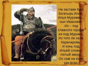 На заставе был богатырь Илья, Илья Муромец , сын Иванович Из – под славного