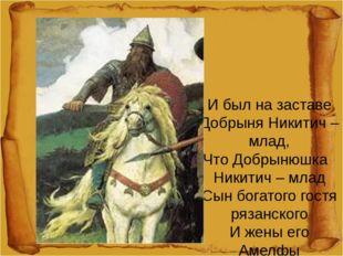 И был на заставе Добрыня Никитич – млад, Что Добрынюшка Никитич – млад Сын б