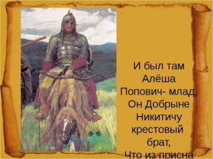 И был там Алёша Попович- млад, Он Добрыне Никитичу крестовый брат, Что из пр