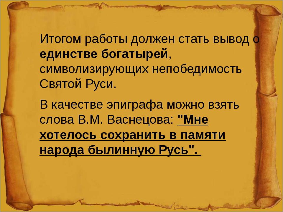 Итогом работы должен стать вывод о единстве богатырей, символизирующих непобе...