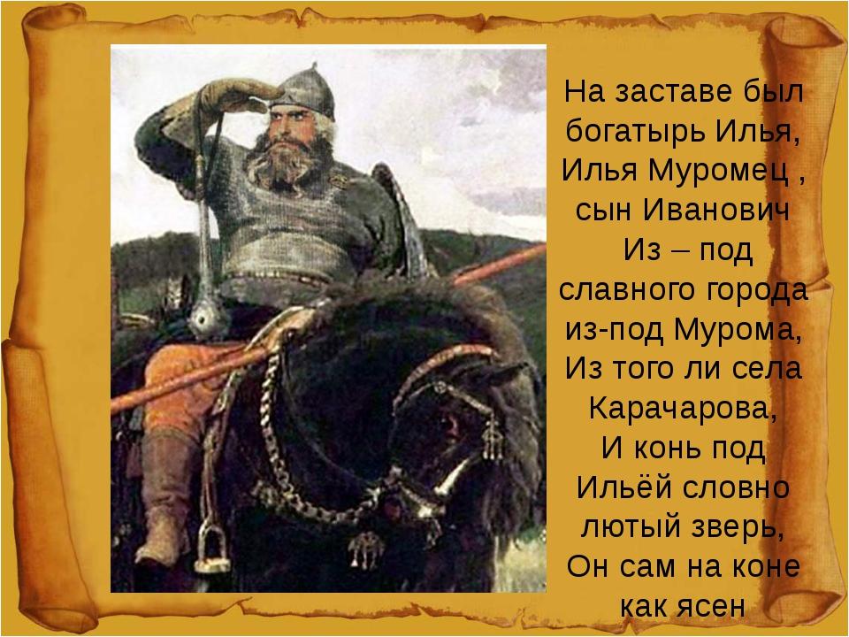 На заставе был богатырь Илья, Илья Муромец , сын Иванович Из – под славного...