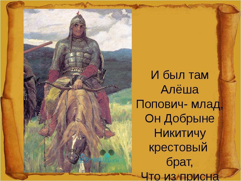 И был там Алёша Попович- млад, Он Добрыне Никитичу крестовый брат, Что из пр...