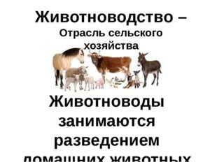 Животноводство – Отрасль сельского хозяйства Животноводы занимаются разведени