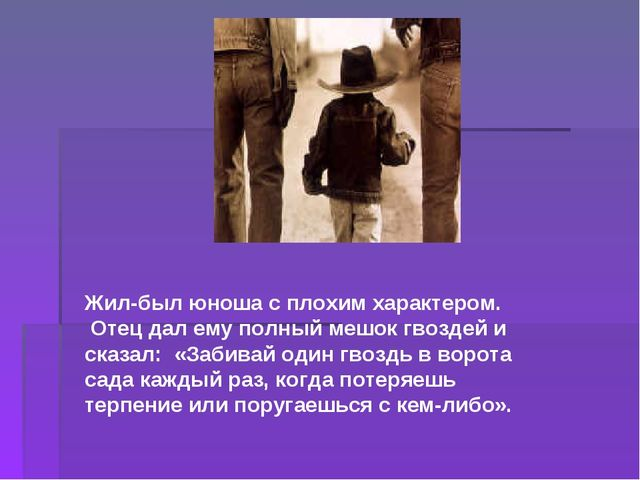Жил-был юноша с плохим характером. Отец дал ему полный мешок гвоздей и сказал...