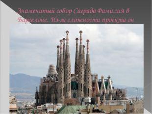 Знаменитый собор Саграда Фамилия в Барселоне. Из-за сложности проекта он все