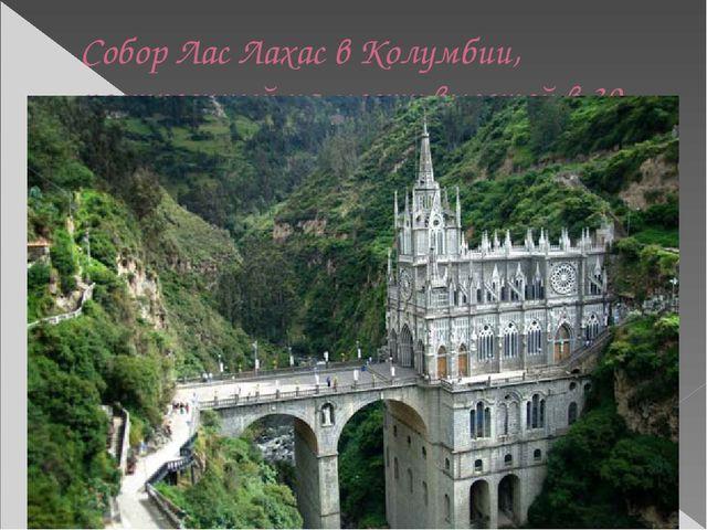 Собор Лас Лахас в Колумбии, построенный на мосту высотой в 30 метров в 1948 г...