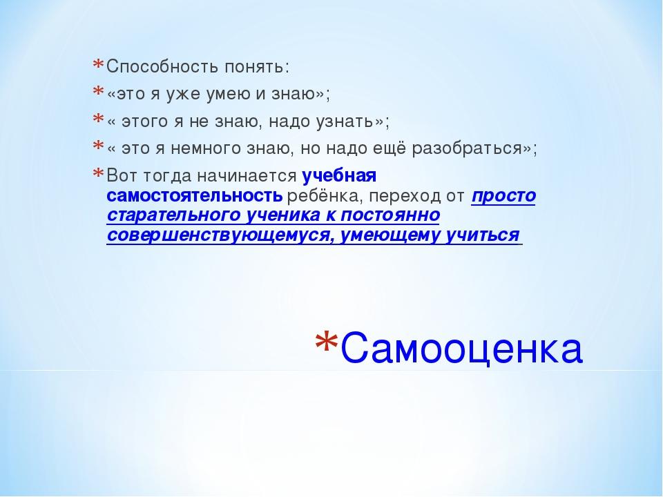Самооценка Способность понять: «это я уже умею и знаю»; « этого я не знаю, на...