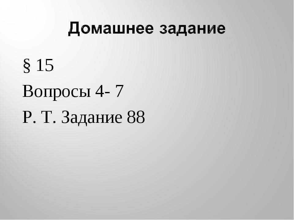 § 15 Вопросы 4- 7 Р. Т. Задание 88