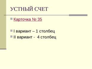 УСТНЫЙ СЧЕТ Карточка № 35 I вариант – 1 столбец II вариант - 4 столбец